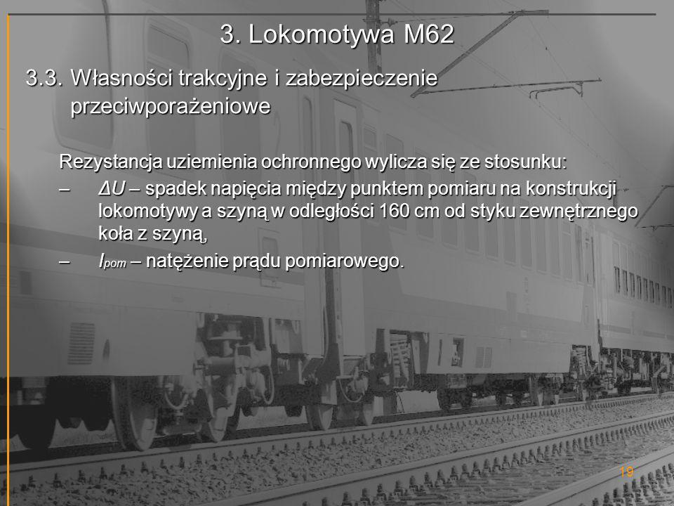 3. Lokomotywa M62 3.3. Własności trakcyjne i zabezpieczenie przeciwporażeniowe. Rezystancja uziemienia ochronnego wylicza się ze stosunku: