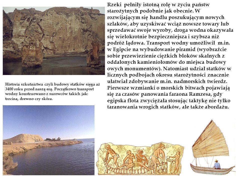 Rzeki pełniły istotną rolę w życiu państw starożytnych podobnie jak obecnie. W rozwijającym się handlu poszukującym nowych szlaków, aby uzyskiwać wciąż nowsze towary lub sprzedawać swoje wyroby, droga wodna okazywała się wielokrotnie bezpieczniejsza i szybsza niż podróż lądowa. Transport wodny umożliwił m.in. w Egipcie na wybudowanie piramid (wyobraźcie sobie przewiezienie ciężkich bloków skalnych z oddalonych kamieniołomów do miejsca budowy owych monumentów). Natomiast udział statków w licznych podbojach okresu starożytności znacznie ułatwiał zdobywanie m.in. nadmorskich twierdz. Pierwsze wzmianki o morskich bitwach pojawiają się za czasów panowania faraona Ramzesa, gdy egipska flota zwyciężała stosując taktykę nie tylko taranowania wrogich statków, ale także abordażu.