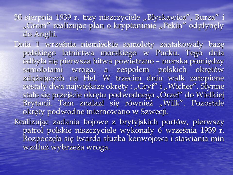 """30 sierpnia 1939 r. trzy niszczyciele """"Błyskawica , Burza i """"Grom realizując plan o kryptonimie """"Pekin odpłynęły do Anglii."""