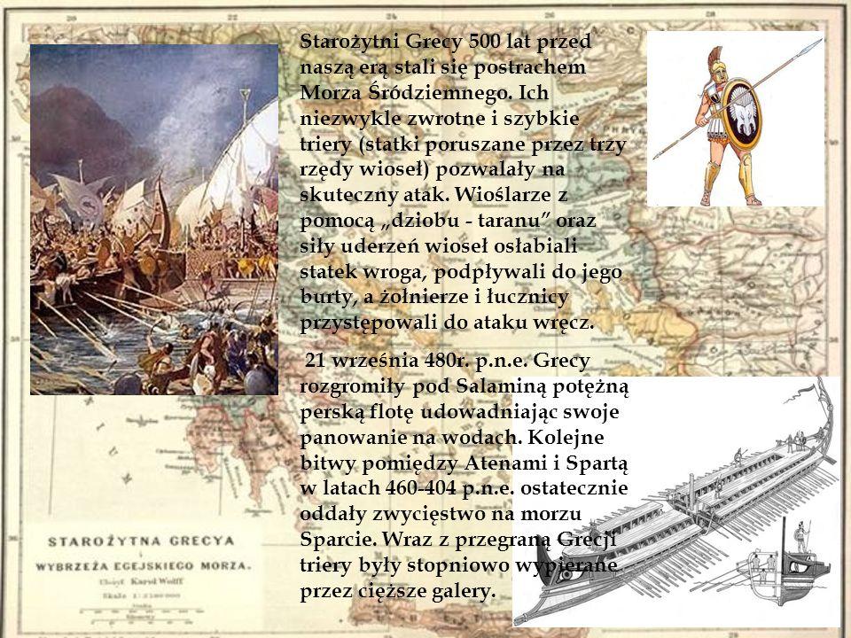 """Starożytni Grecy 500 lat przed naszą erą stali się postrachem Morza Śródziemnego. Ich niezwykle zwrotne i szybkie triery (statki poruszane przez trzy rzędy wioseł) pozwalały na skuteczny atak. Wioślarze z pomocą """"dziobu - taranu oraz siły uderzeń wioseł osłabiali statek wroga, podpływali do jego burty, a żołnierze i łucznicy przystępowali do ataku wręcz."""