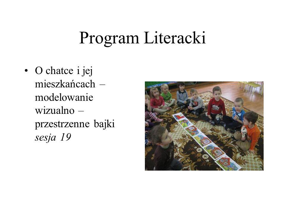 Program Literacki O chatce i jej mieszkańcach – modelowanie wizualno – przestrzenne bajki sesja 19.