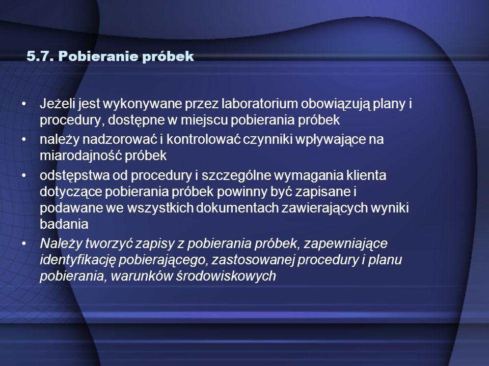 5.7. Pobieranie próbekJeżeli jest wykonywane przez laboratorium obowiązują plany i procedury, dostępne w miejscu pobierania próbek.