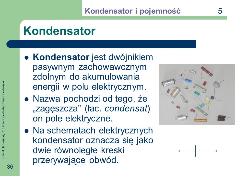 5 Kondensator i pojemność. Kondensator. Kondensator jest dwójnikiem pasywnym zachowawcznym zdolnym do akumulowania energii w polu elektrycznym.