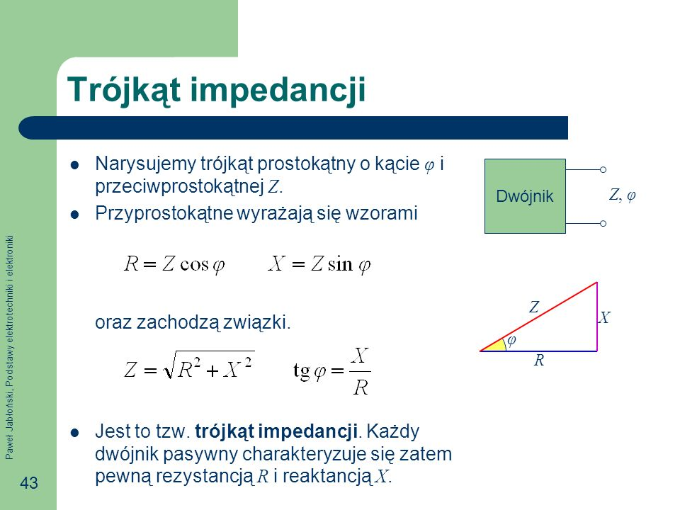 Trójkąt impedancjiNarysujemy trójkąt prostokątny o kącie φ i przeciwprostokątnej Z. Przyprostokątne wyrażają się wzorami.
