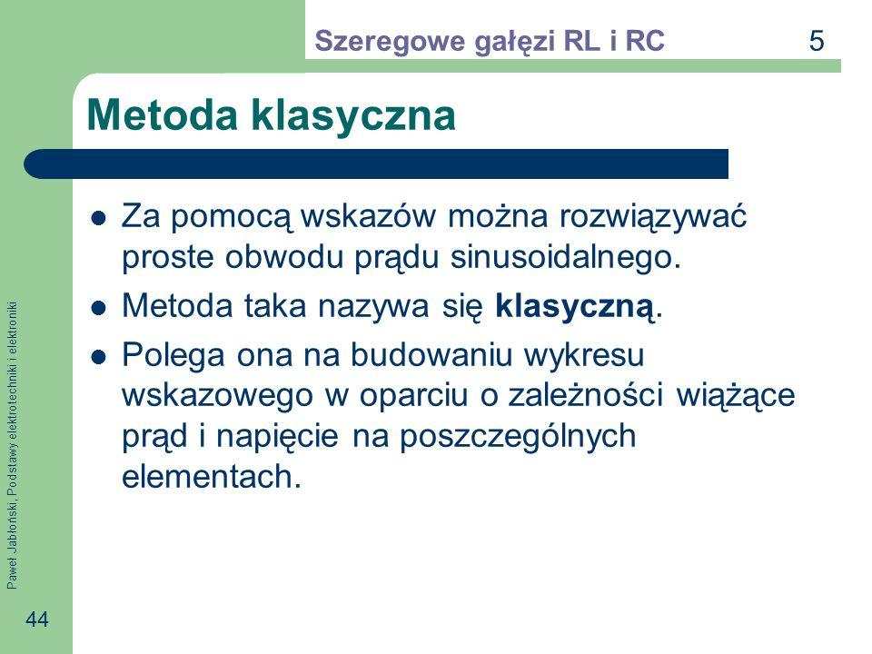 5Szeregowe gałęzi RL i RC. Metoda klasyczna. Za pomocą wskazów można rozwiązywać proste obwodu prądu sinusoidalnego.