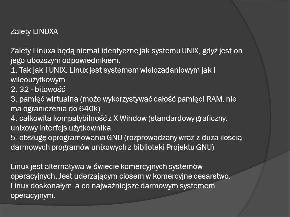 Zalety LINUXA Zalety Linuxa będą niemal identyczne jak systemu UNIX, gdyż jest on jego uboższym odpowiednikiem: 1.