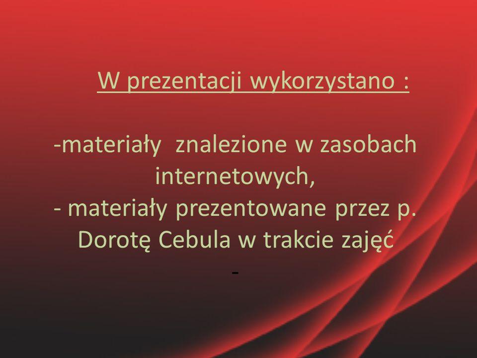 W prezentacji wykorzystano : -materiały znalezione w zasobach internetowych, - materiały prezentowane przez p.