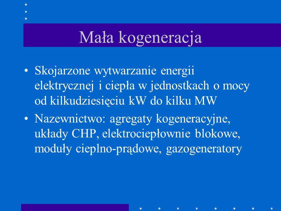 Mała kogeneracja Skojarzone wytwarzanie energii elektrycznej i ciepła w jednostkach o mocy od kilkudziesięciu kW do kilku MW.