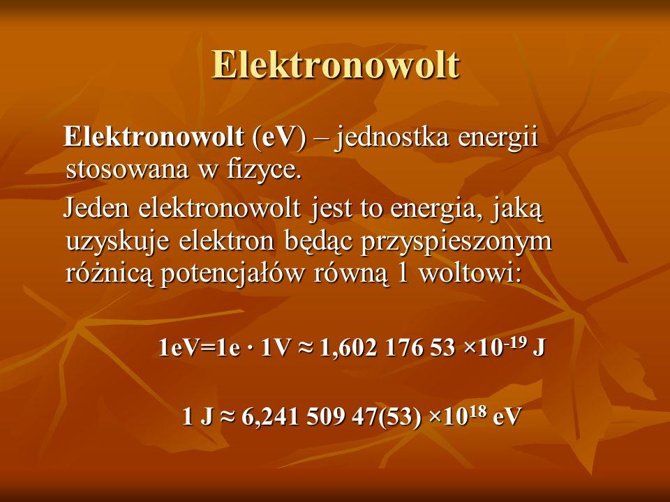 Elektronowolt Elektronowolt (eV) – jednostka energii stosowana w fizyce.