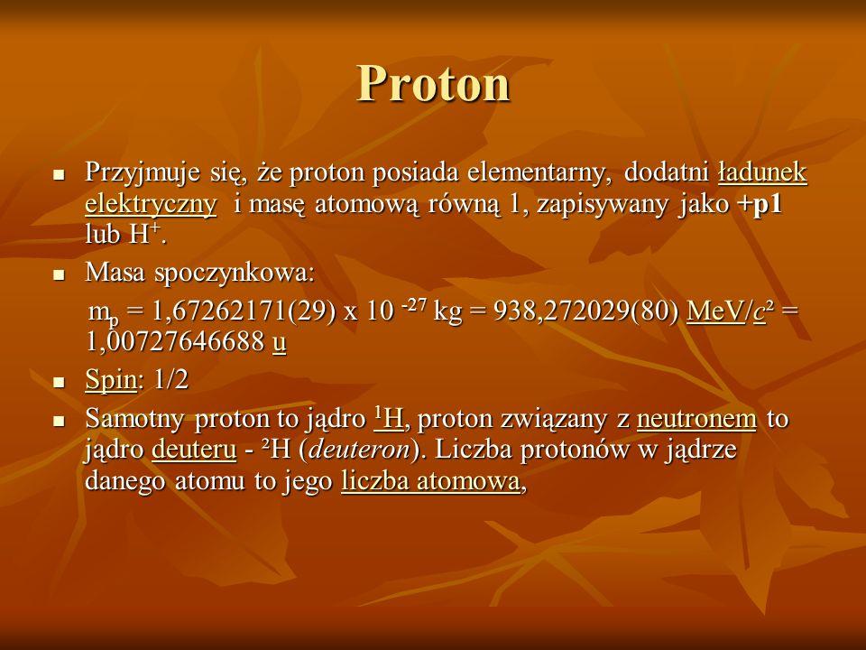 ProtonPrzyjmuje się, że proton posiada elementarny, dodatni ładunek elektryczny i masę atomową równą 1, zapisywany jako +p1 lub H+.