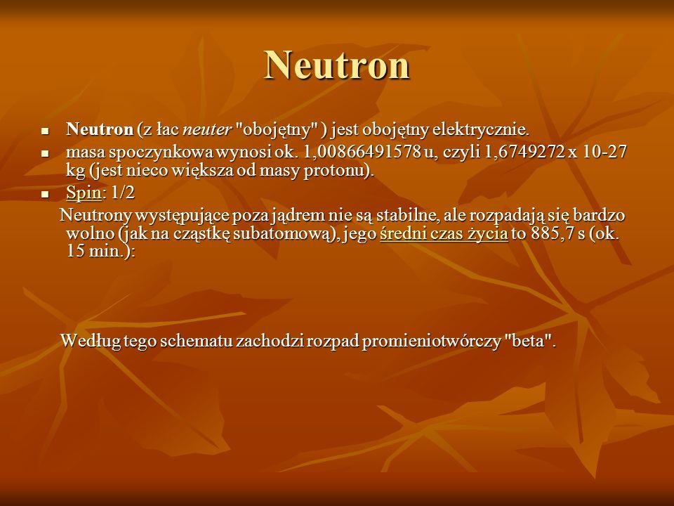 Neutron Neutron (z łac neuter obojętny ) jest obojętny elektrycznie.