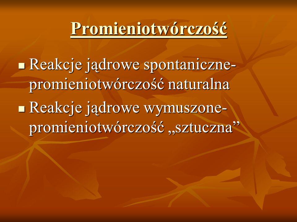 Promieniotwórczość Reakcje jądrowe spontaniczne- promieniotwórczość naturalna.