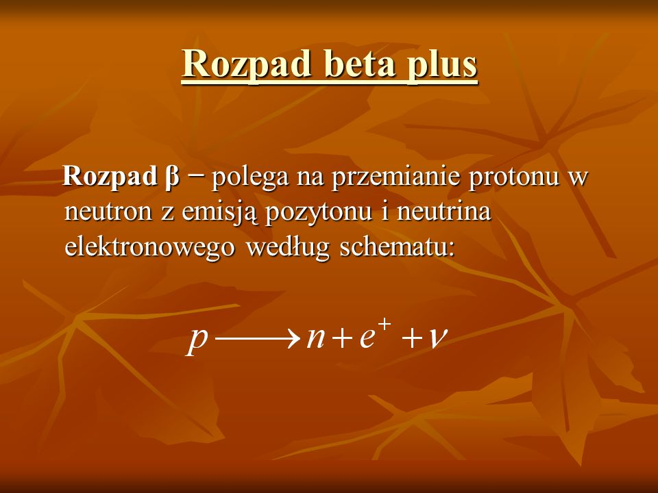 Rozpad beta plusRozpad β − polega na przemianie protonu w neutron z emisją pozytonu i neutrina elektronowego według schematu:
