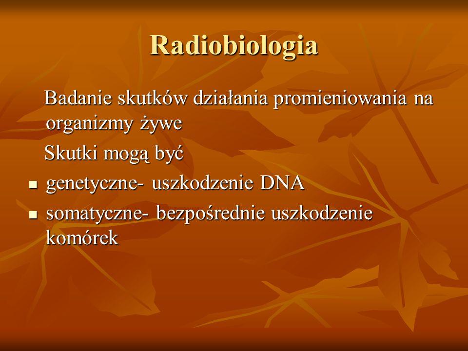 RadiobiologiaBadanie skutków działania promieniowania na organizmy żywe. Skutki mogą być. genetyczne- uszkodzenie DNA.