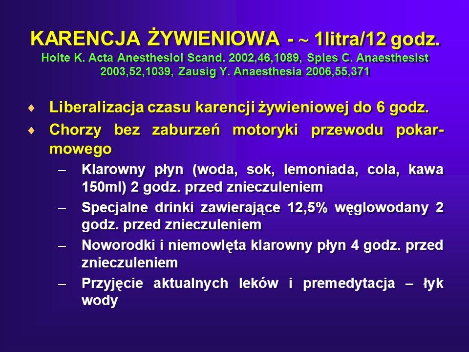 KARENCJA ŻYWIENIOWA -  1litra/12 godz. Holte K. Acta Anesthesiol Scand. 2002,46,1089, Spies C. Anaesthesist 2003,52,1039, Zausig Y. Anaesthesia 2006,55,371