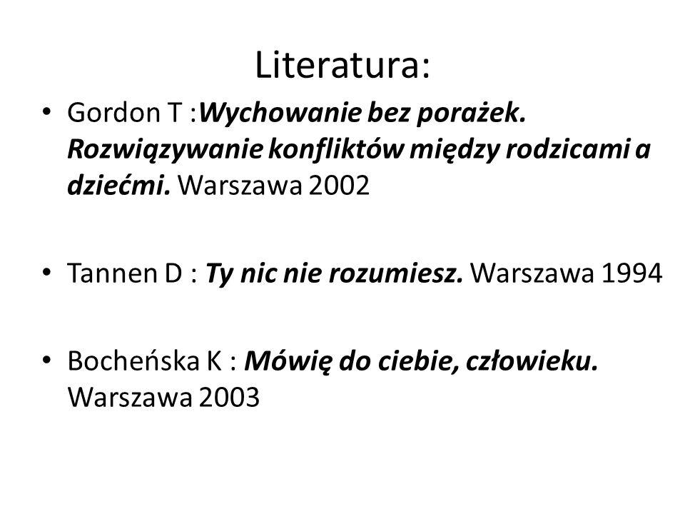 Literatura: Gordon T :Wychowanie bez porażek. Rozwiązywanie konfliktów między rodzicami a dziećmi. Warszawa 2002.
