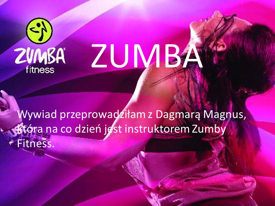 ZUMBA Wywiad przeprowadziłam z Dagmarą Magnus, która na co dzień jest instruktorem Zumby Fitness.