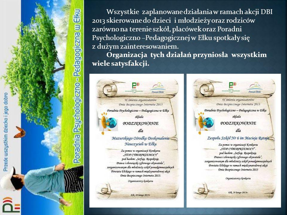 Wszystkie zaplanowane działania w ramach akcji DBI 2013 skierowane do dzieci i młodzieży oraz rodziców zarówno na terenie szkół, placówek oraz Poradni Psychologiczno –Pedagogicznej w Ełku spotkały się z dużym zainteresowaniem.