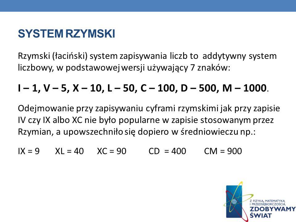 System rzymski Rzymski (łaciński) system zapisywania liczb to addytywny system liczbowy, w podstawowej wersji używający 7 znaków: