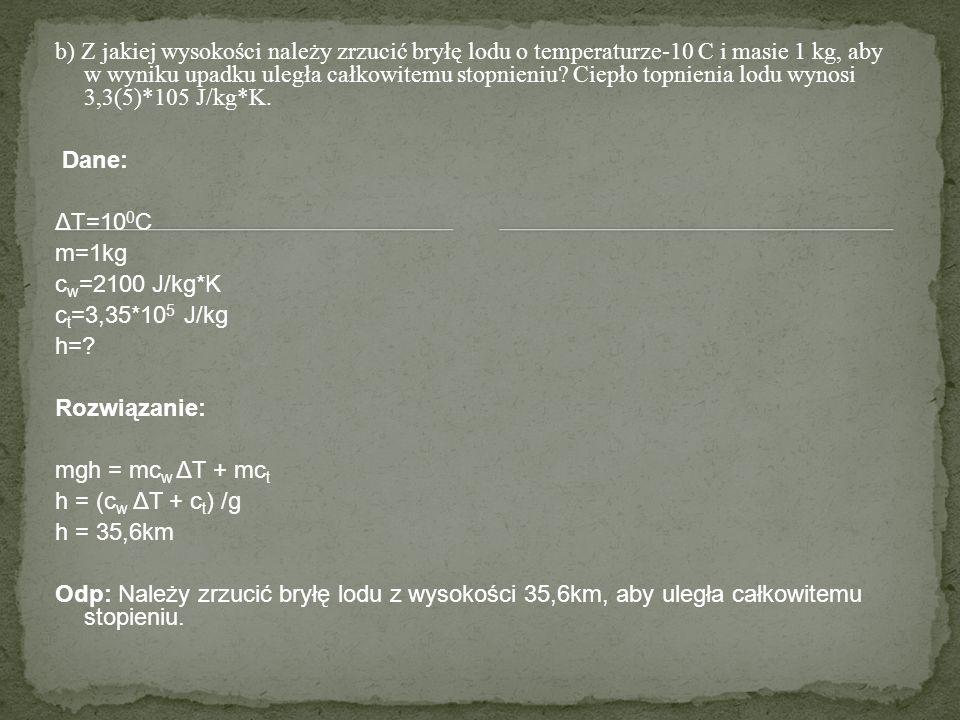 b) Z jakiej wysokości należy zrzucić bryłę lodu o temperaturze-10 C i masie 1 kg, aby w wyniku upadku uległa całkowitemu stopnieniu Ciepło topnienia lodu wynosi 3,3(5)*105 J/kg*K.