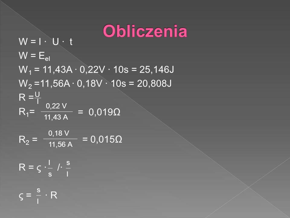 Obliczenia W = I ∙ U ∙ t W = Eel W1 = 11,43A ∙ 0,22V ∙ 10s = 25,146J W2 =11,56A ∙ 0,18V ∙ 10s = 20,808J R = R1= R2 = R = ς ∙ /∙ ς = ∙ R