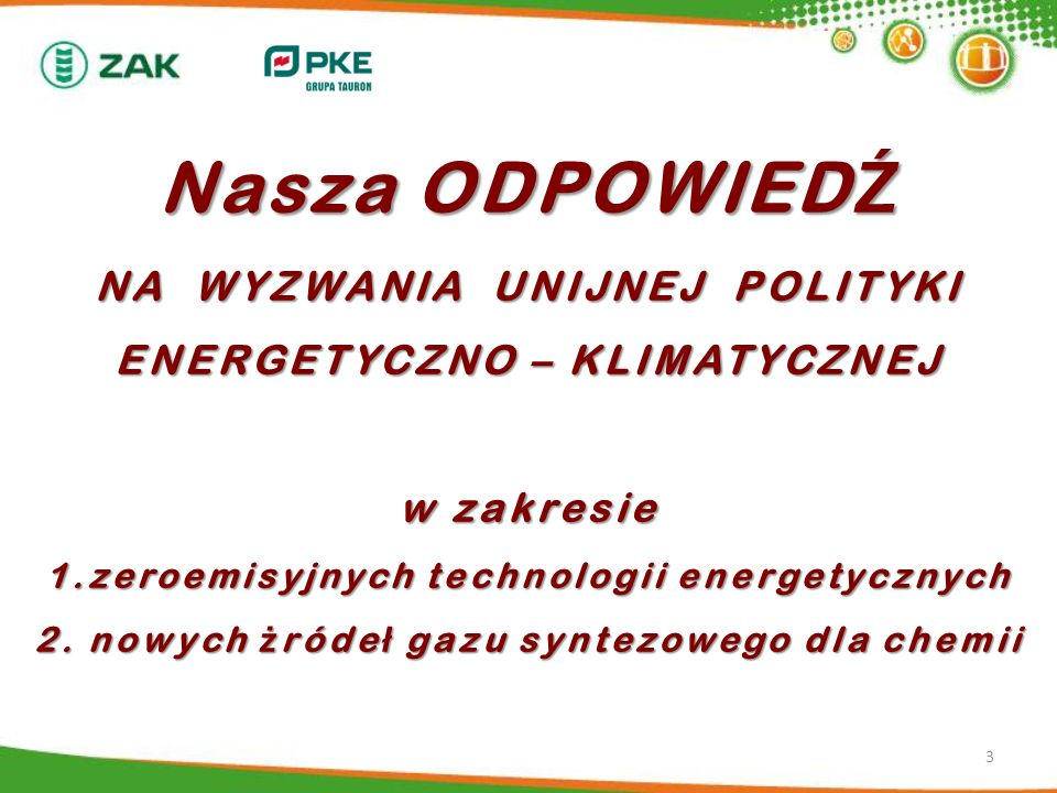 Nasza ODPOWIEDŹ NA WYZWANIA UNIJNEJ POLITYKI ENERGETYCZNO – KLIMATYCZNEJ w zakresie 1.zeroemisyjnych technologii energetycznych 2. nowych żródeł gazu syntezowego dla chemii