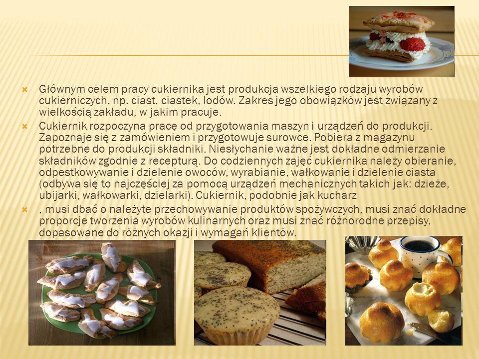 Głównym celem pracy cukiernika jest produkcja wszelkiego rodzaju wyrobów cukierniczych, np. ciast, ciastek, lodów. Zakres jego obowiązków jest związany z wielkością zakładu, w jakim pracuje.