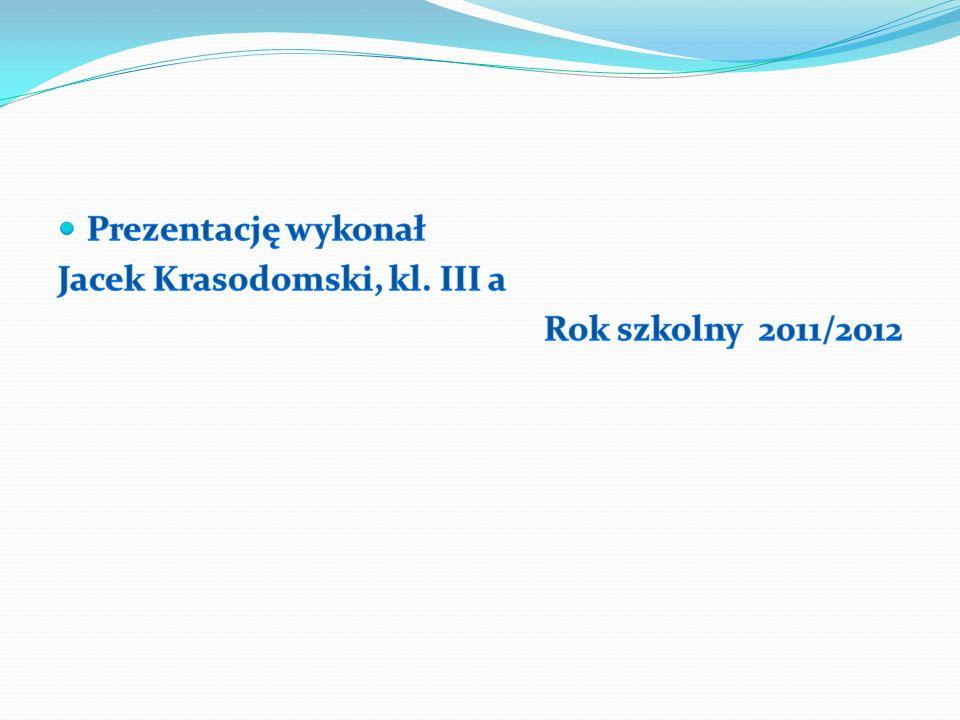 Prezentację wykonał Jacek Krasodomski, kl. III a Rok szkolny 2011/2012