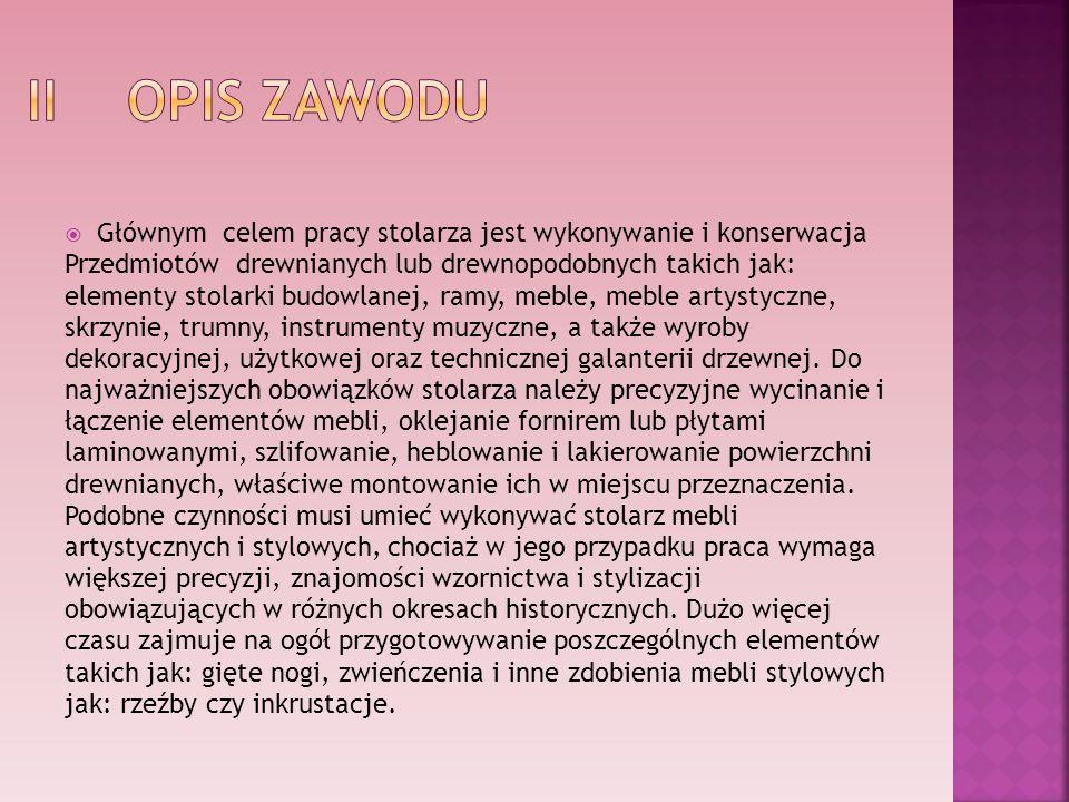 II OPIS ZAWODU Głównym celem pracy stolarza jest wykonywanie i konserwacja. Przedmiotów drewnianych lub drewnopodobnych takich jak: