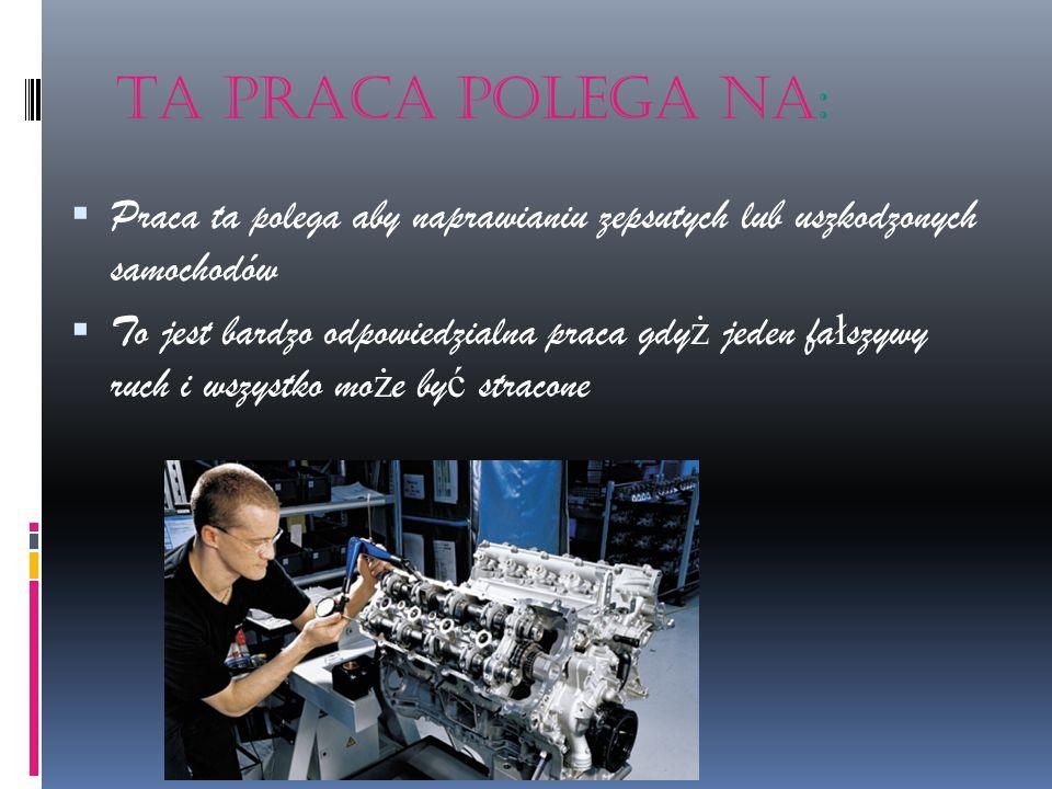 Ta praca polega na: Praca ta polega aby naprawianiu zepsutych lub uszkodzonych samochodów.