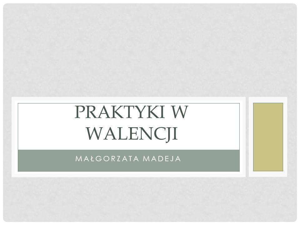 PRAKTYKI W WALENCJI Małgorzata Madeja