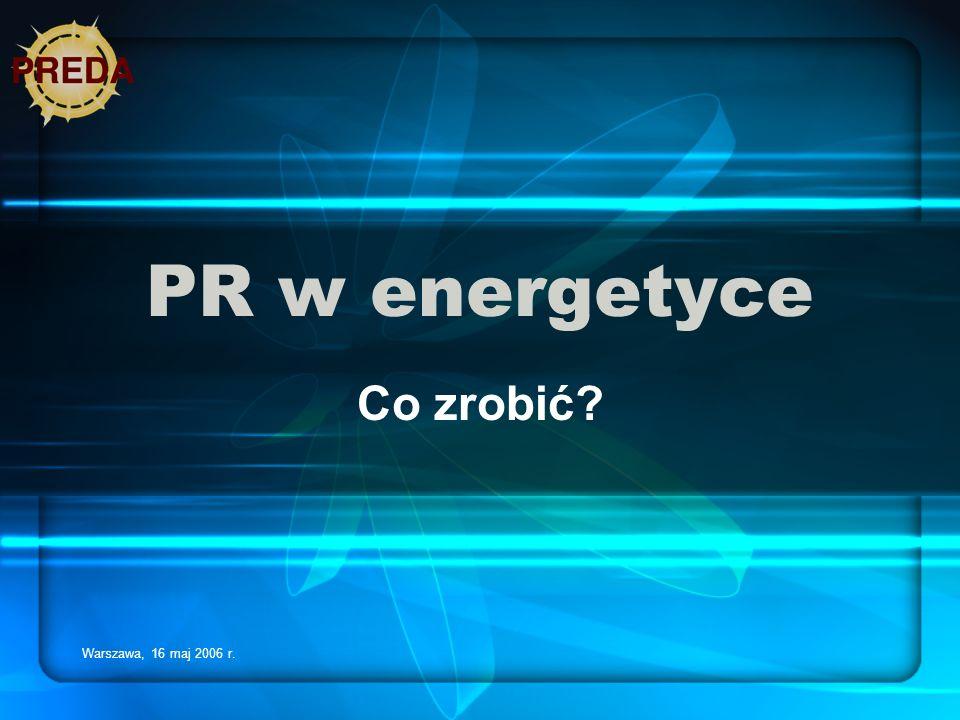 PR w energetyce Co zrobić Warszawa, 16 maj 2006 r.