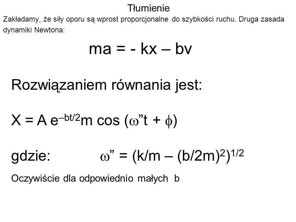 ma = - kx – bv Rozwiązaniem równania jest: X = A e–bt/2m cos (w t + f)