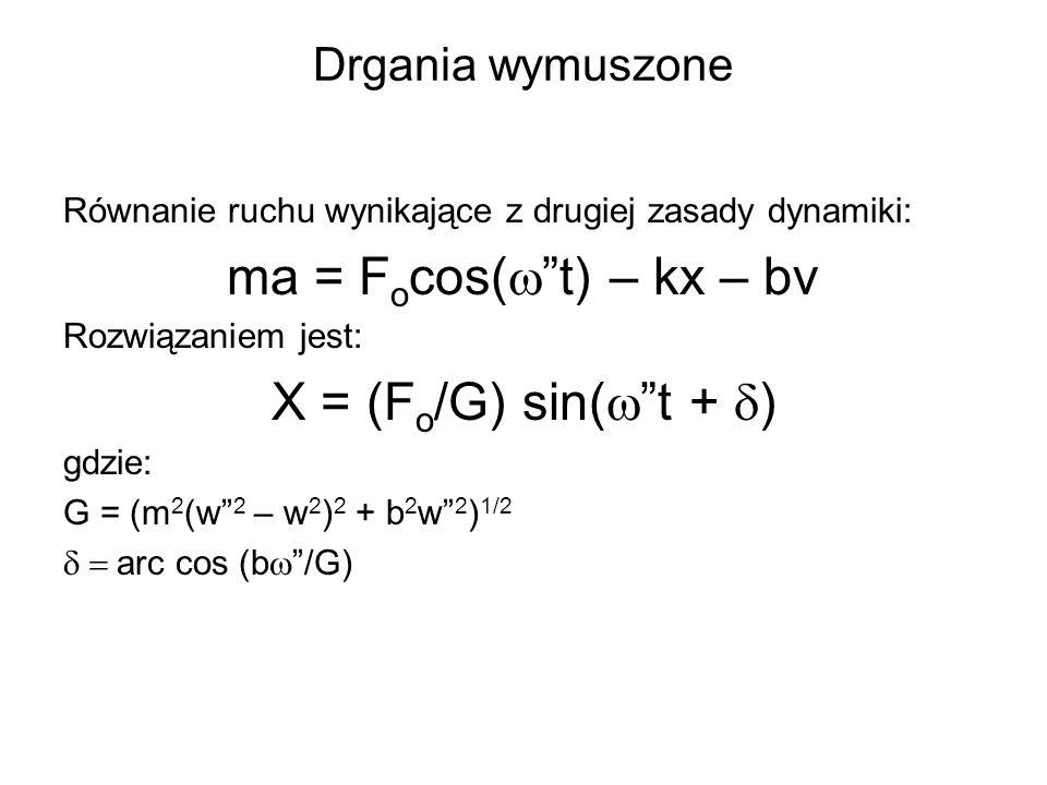 ma = Focos(w t) – kx – bv X = (Fo/G) sin(w t + d) Drgania wymuszone