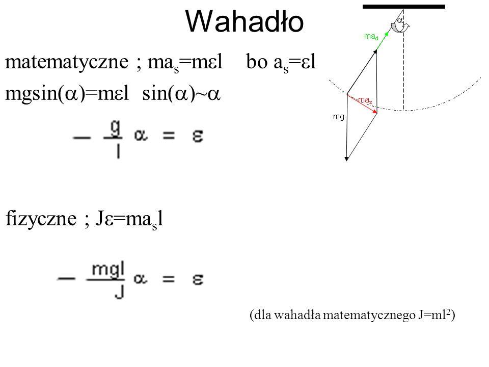 Wahadło matematyczne ; mas=mel bo as=el mgsin(a)=mel sin(a)~a fizyczne ; Je=masl (dla wahadła matematycznego J=ml2)