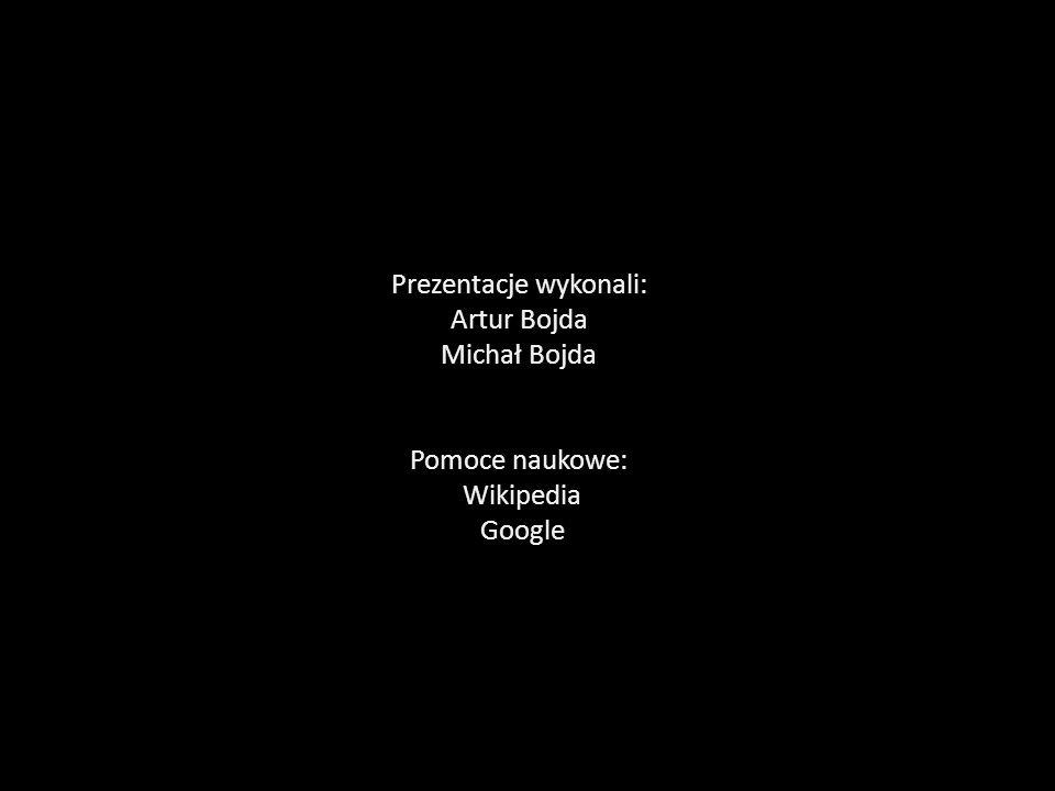 Prezentacje wykonali: Artur Bojda Michał Bojda Pomoce naukowe: Wikipedia Google