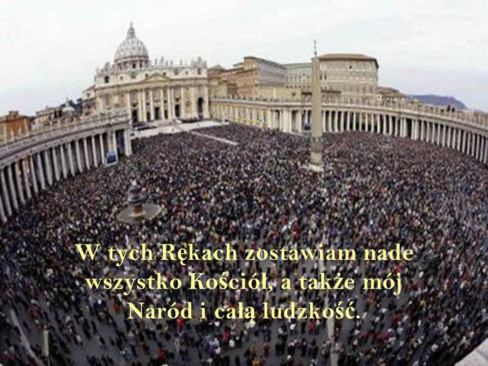 W tych Rękach zostawiam nade wszystko Kościół, a także mój Naród i całą ludzkość.