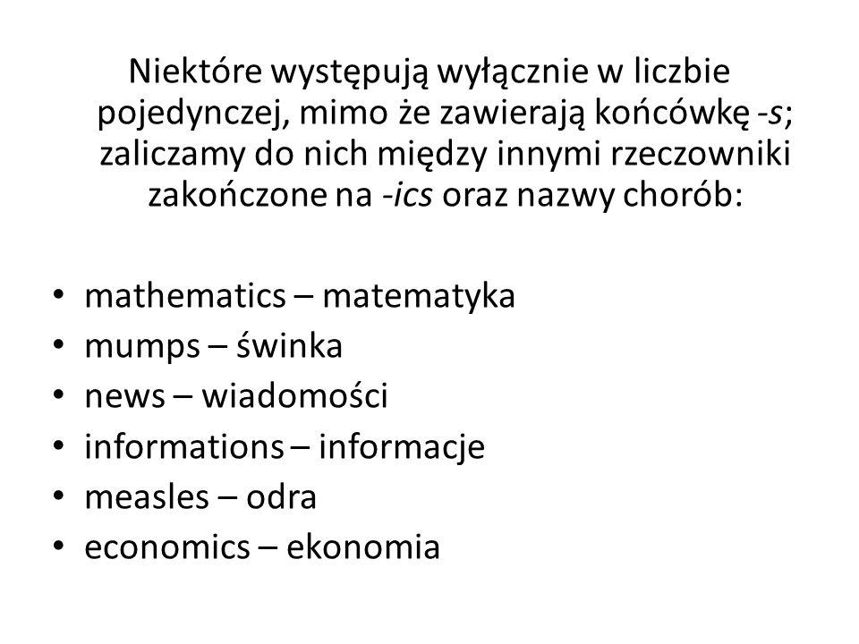 Niektóre występują wyłącznie w liczbie pojedynczej, mimo że zawierają końcówkę -s; zaliczamy do nich między innymi rzeczowniki zakończone na -ics oraz nazwy chorób: