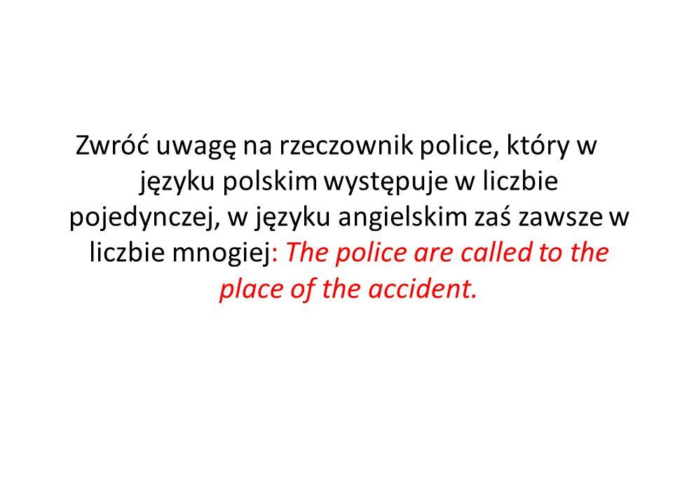 Zwróć uwagę na rzeczownik police, który w języku polskim występuje w liczbie pojedynczej, w języku angielskim zaś zawsze w liczbie mnogiej: The police are called to the place of the accident.
