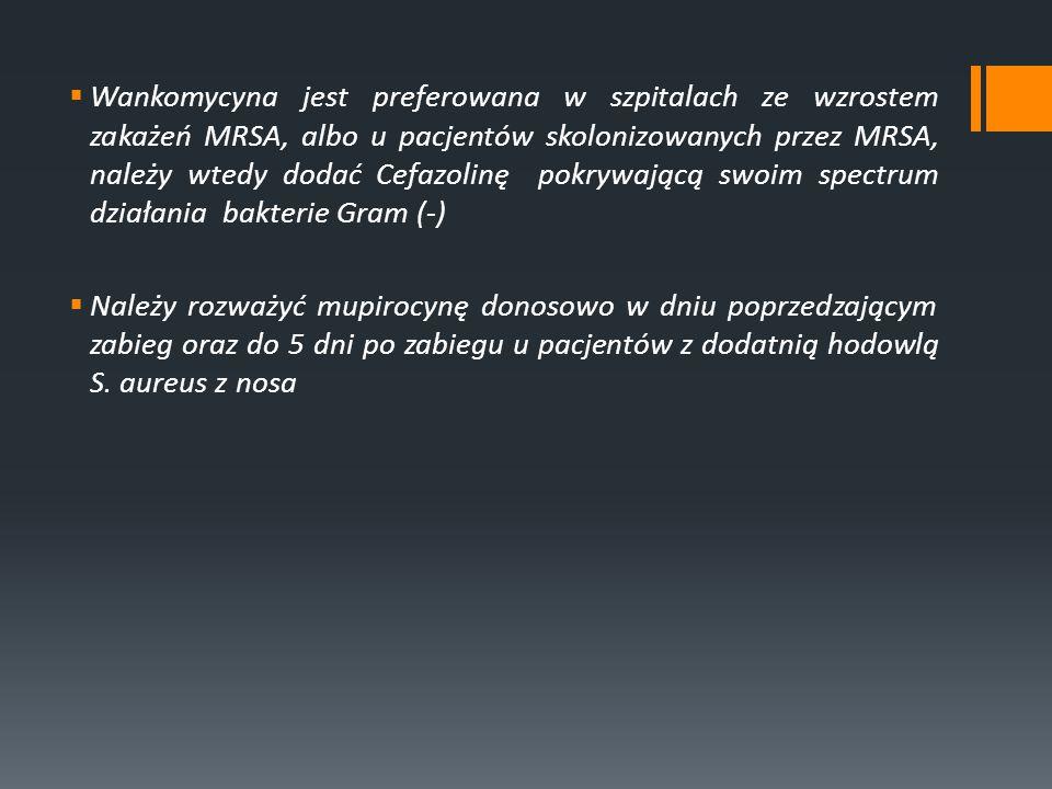 Wankomycyna jest preferowana w szpitalach ze wzrostem zakażeń MRSA, albo u pacjentów skolonizowanych przez MRSA, należy wtedy dodać Cefazolinę pokrywającą swoim spectrum działania bakterie Gram (-)