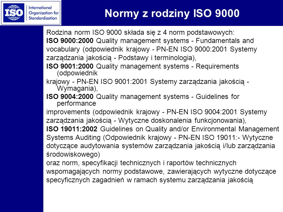 Normy z rodziny ISO 9000 Rodzina norm ISO 9000 składa się z 4 norm podstawowych: ISO 9000:2000 Quality management systems - Fundamentals and.