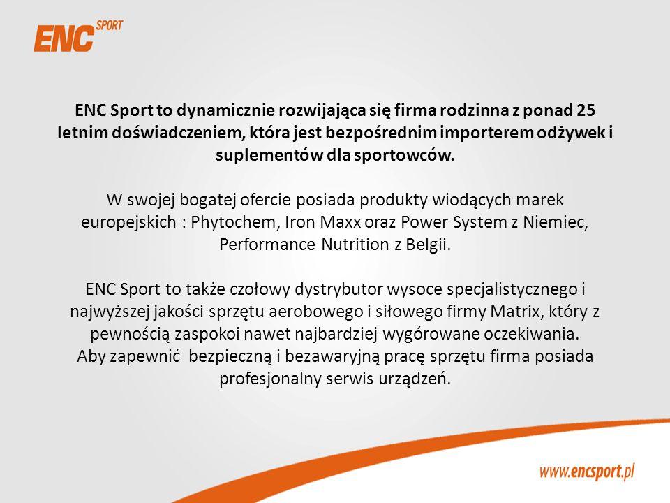 ENC Sport to dynamicznie rozwijająca się firma rodzinna z ponad 25 letnim doświadczeniem, która jest bezpośrednim importerem odżywek i suplementów dla sportowców. W swojej bogatej ofercie posiada produkty wiodących marek europejskich : Phytochem, Iron Maxx oraz Power System z Niemiec, Performance Nutrition z Belgii. ENC Sport to także czołowy dystrybutor wysoce specjalistycznego i najwyższej jakości sprzętu aerobowego i siłowego firmy Matrix, który z pewnością zaspokoi nawet najbardziej wygórowane oczekiwania. Aby zapewnić bezpieczną i bezawaryjną pracę sprzętu firma posiada profesjonalny serwis urządzeń.