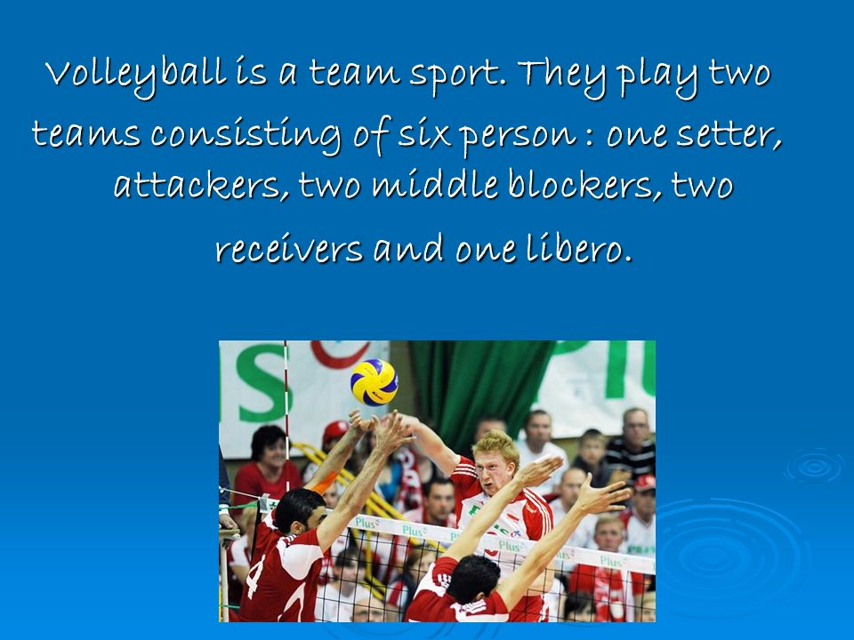 Volleyball is a team sport. They play two