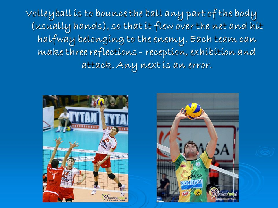 Volleyball is to bounce the ball any part of the body (usually hands), so that it flew over the net and hit halfway belonging to the enemy.