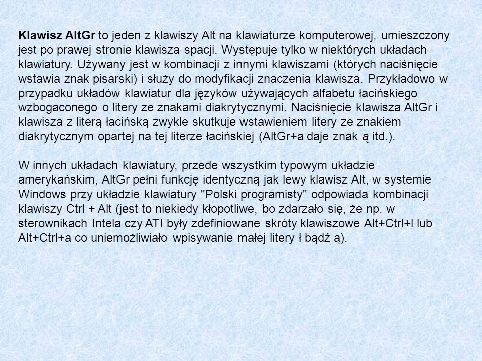 Klawisz AltGr to jeden z klawiszy Alt na klawiaturze komputerowej, umieszczony jest po prawej stronie klawisza spacji. Występuje tylko w niektórych układach klawiatury. Używany jest w kombinacji z innymi klawiszami (których naciśnięcie wstawia znak pisarski) i służy do modyfikacji znaczenia klawisza. Przykładowo w przypadku układów klawiatur dla języków używających alfabetu łacińskiego wzbogaconego o litery ze znakami diakrytycznymi. Naciśnięcie klawisza AltGr i klawisza z literą łacińską zwykle skutkuje wstawieniem litery ze znakiem diakrytycznym opartej na tej literze łacińskiej (AltGr+a daje znak ą itd.).