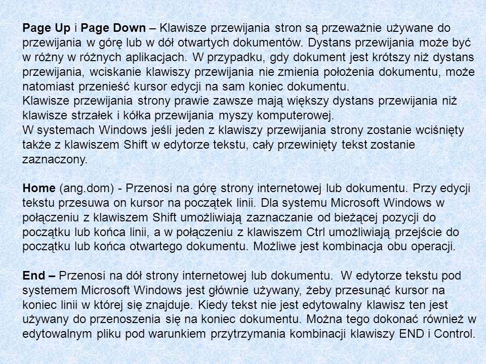 Page Up i Page Down – Klawisze przewijania stron są przeważnie używane do przewijania w górę lub w dół otwartych dokumentów. Dystans przewijania może być w różny w różnych aplikacjach. W przypadku, gdy dokument jest krótszy niż dystans przewijania, wciskanie klawiszy przewijania nie zmienia położenia dokumentu, może natomiast przenieść kursor edycji na sam koniec dokumentu.