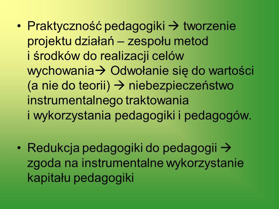 Praktyczność pedagogiki  tworzenie projektu działań – zespołu metod i środków do realizacji celów wychowania Odwołanie się do wartości (a nie do teorii)  niebezpieczeństwo instrumentalnego traktowania i wykorzystania pedagogiki i pedagogów.