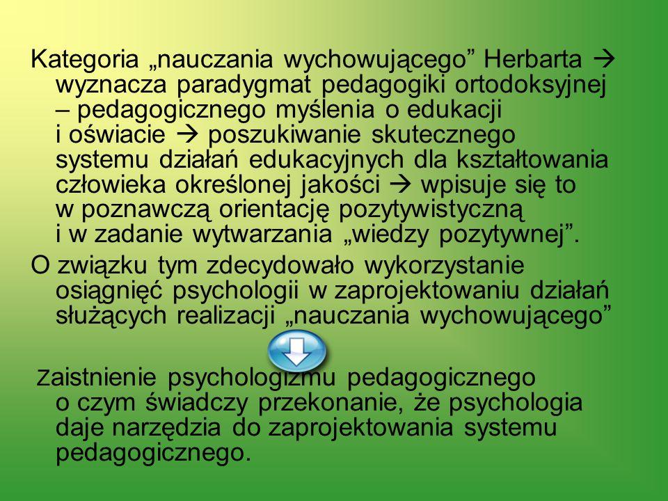 """Kategoria """"nauczania wychowującego Herbarta  wyznacza paradygmat pedagogiki ortodoksyjnej – pedagogicznego myślenia o edukacji i oświacie  poszukiwanie skutecznego systemu działań edukacyjnych dla kształtowania człowieka określonej jakości  wpisuje się to w poznawczą orientację pozytywistyczną i w zadanie wytwarzania """"wiedzy pozytywnej ."""