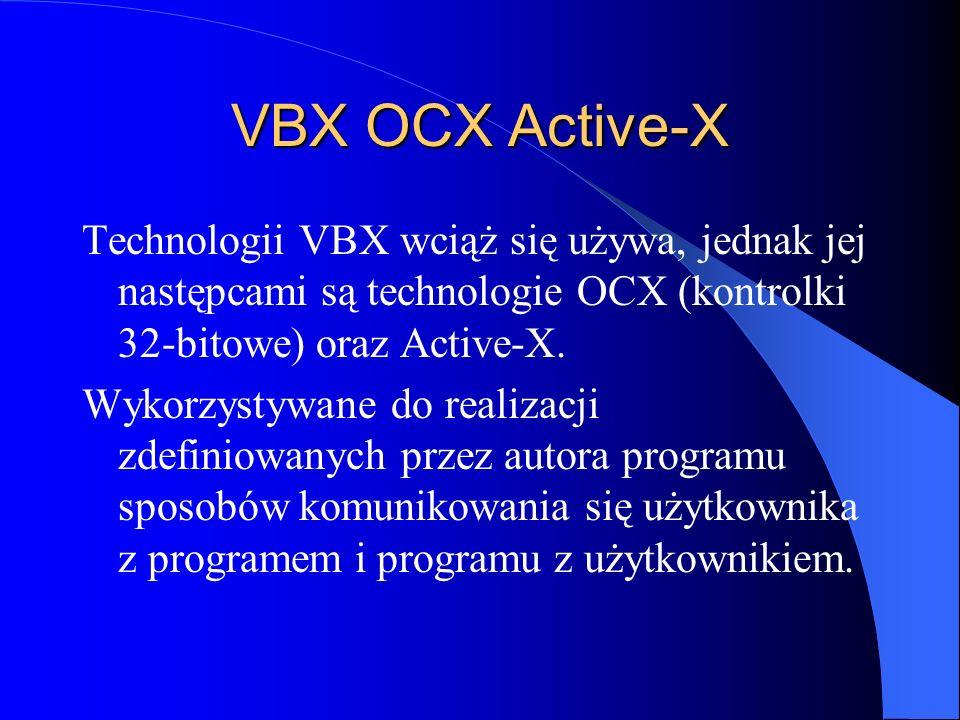 VBX OCX Active-X Technologii VBX wciąż się używa, jednak jej następcami są technologie OCX (kontrolki 32-bitowe) oraz Active-X.