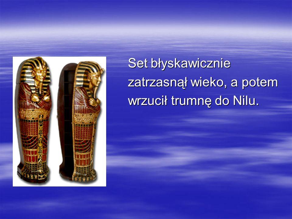 Set błyskawicznie zatrzasnął wieko, a potem wrzucił trumnę do Nilu.